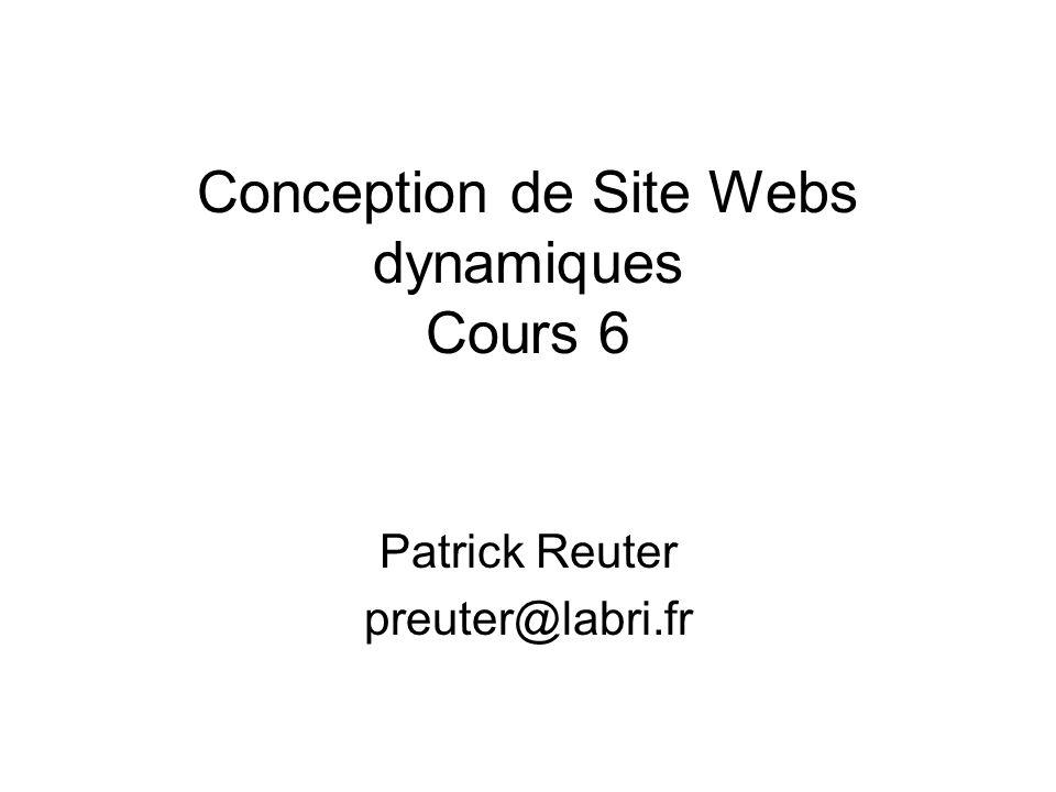 Conception de Site Webs dynamiques Cours 6 Patrick Reuter preuter@labri.fr
