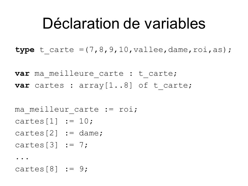 Déclaration de variables type t_carte =(7,8,9,10,vallee,dame,roi,as); var ma_meilleure_carte : t_carte; var cartes : array[1..8] of t_carte; ma_meilleur_carte := roi; cartes[1] := 10; cartes[2] := dame; cartes[3] := 7;...