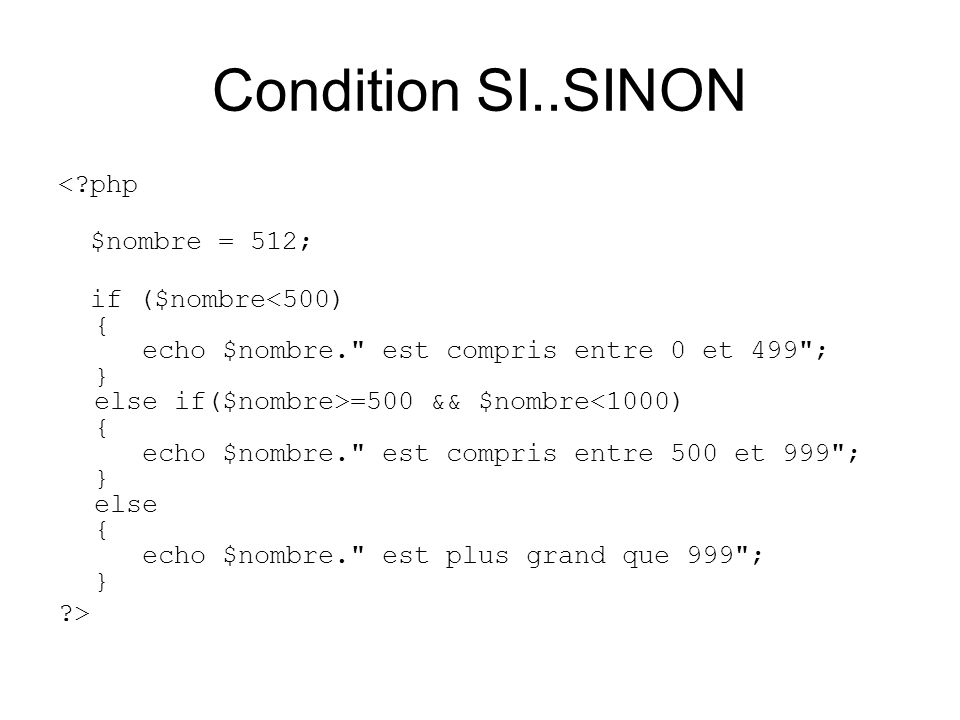 Condition SI..SINON <?php $nombre = 512; if ($nombre =500 && $nombre<1000) { echo $nombre.