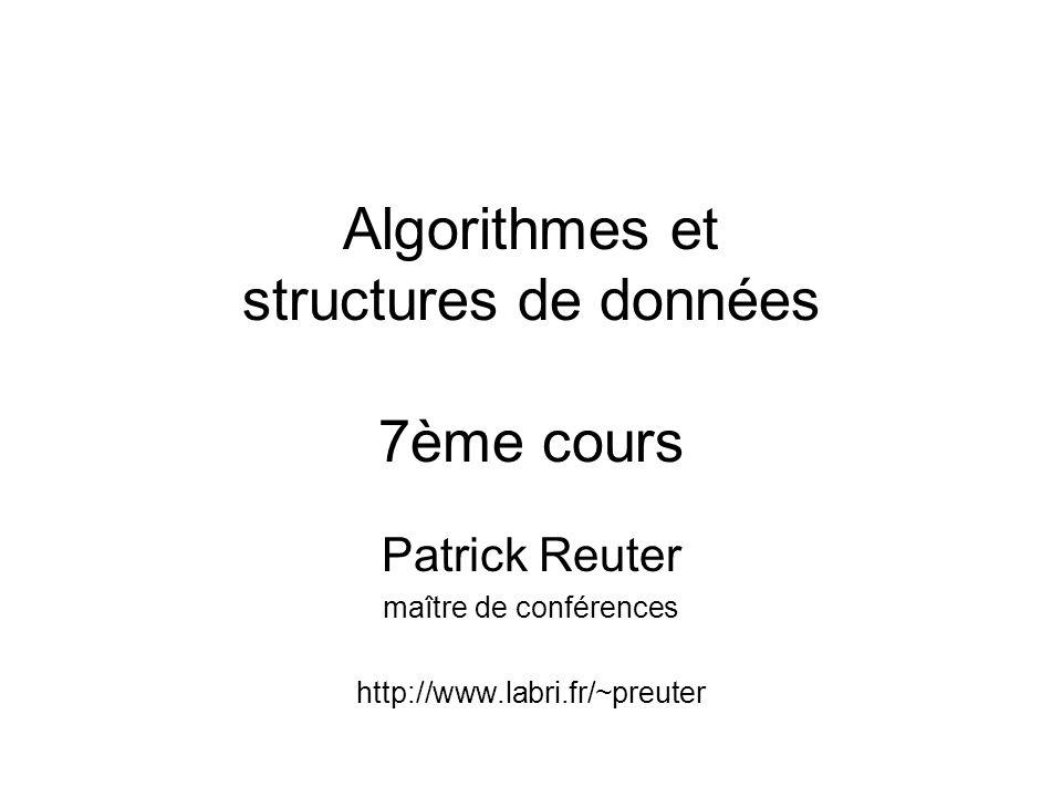 Algorithmes et structures de données 7ème cours Patrick Reuter maître de conférences http://www.labri.fr/~preuter