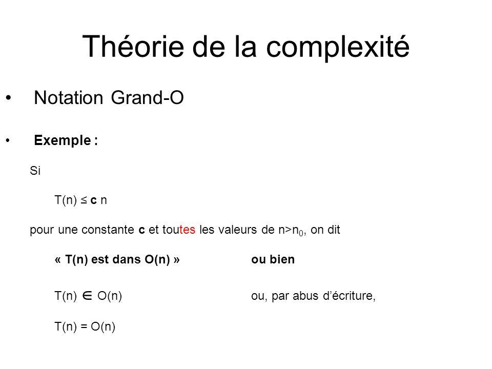 Théorie de la complexité Notation Grand-O Exemple : Si T(n) c n pour une constante c et toutes les valeurs de n>n 0, on dit « T(n) est dans O(n) »ou bien T(n) O(n) ou, par abus décriture, T(n) = O(n)