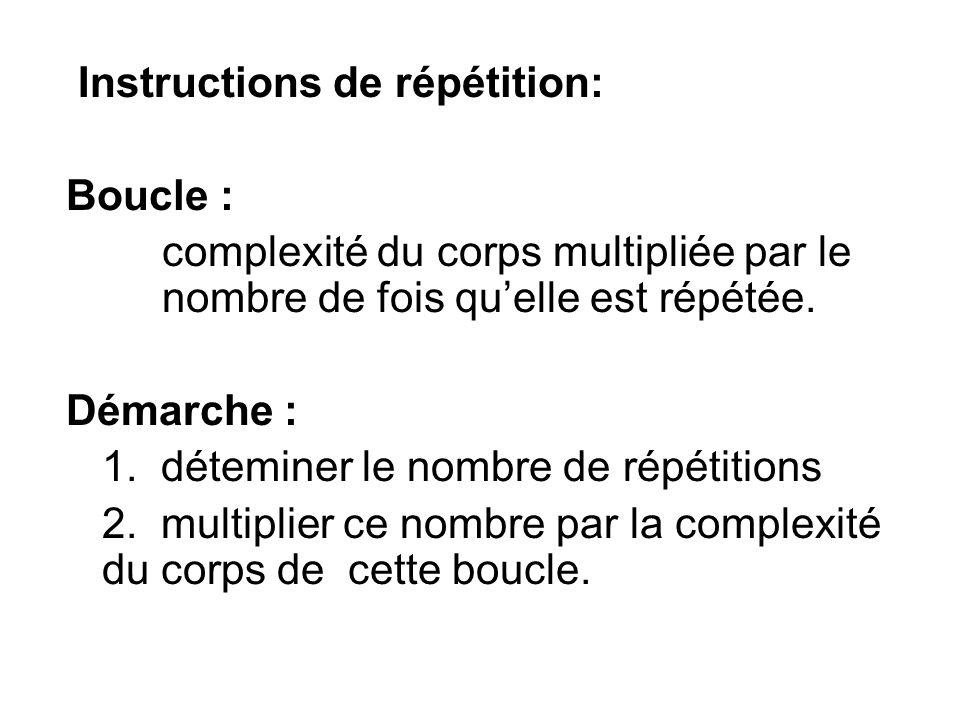 Instructions de répétition: Boucle : complexité du corps multipliée par le nombre de fois quelle est répétée.