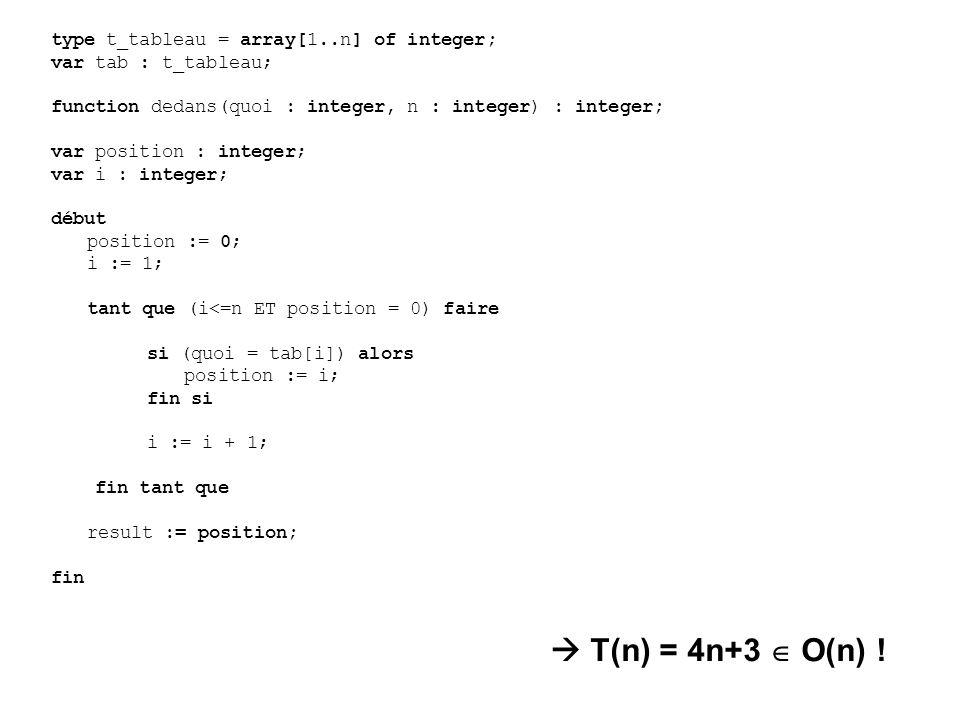 type t_tableau = array[1..n] of integer; var tab : t_tableau; function dedans(quoi : integer, n : integer) : integer; var position : integer; var i : integer; début position := 0; i := 1; tant que (i<=n ET position = 0) faire si (quoi = tab[i]) alors position := i; fin si i := i + 1; fin tant que result := position; fin T(n) = 4n+3 O(n) !