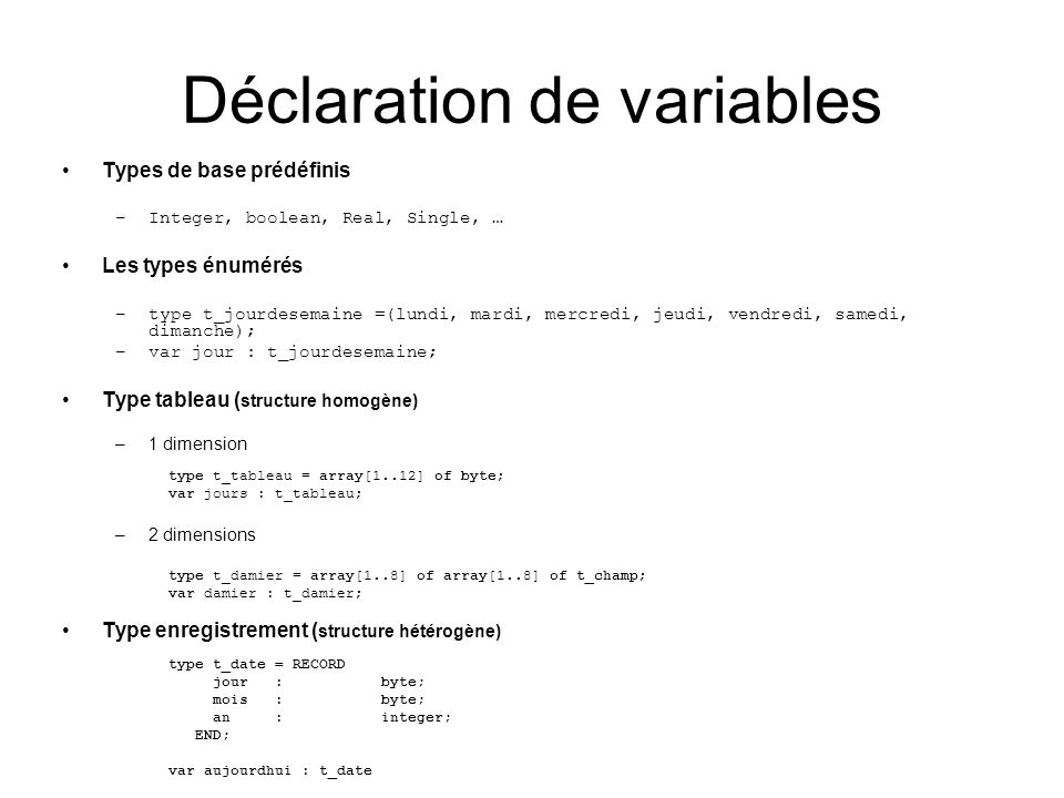 Déclaration de variables Types de base prédéfinis –Integer, boolean, Real, Single, … Les types énumérés –type t_jourdesemaine =(lundi, mardi, mercredi