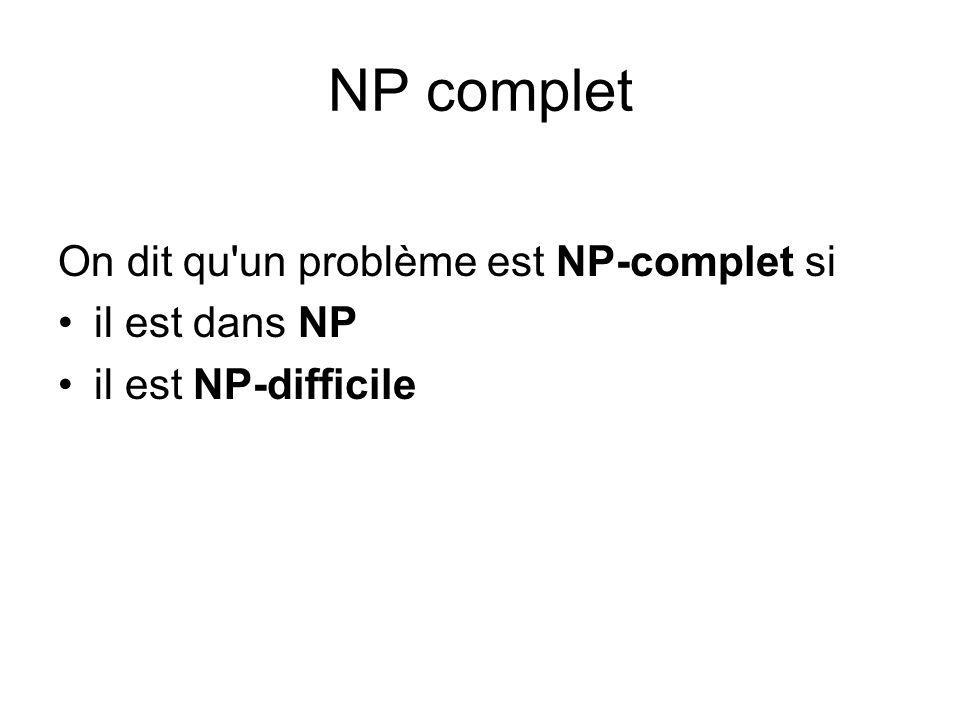 NP complet On dit qu'un problème est NP-complet si il est dans NP il est NP-difficile