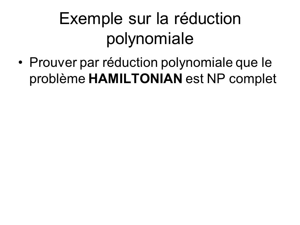Exemple sur la réduction polynomiale Prouver par réduction polynomiale que le problème HAMILTONIAN est NP complet