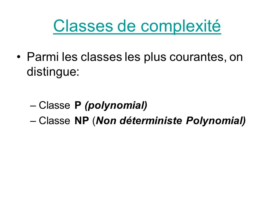 Classes de complexité Parmi les classes les plus courantes, on distingue: –Classe P (polynomial) –Classe NP (Non déterministe Polynomial)