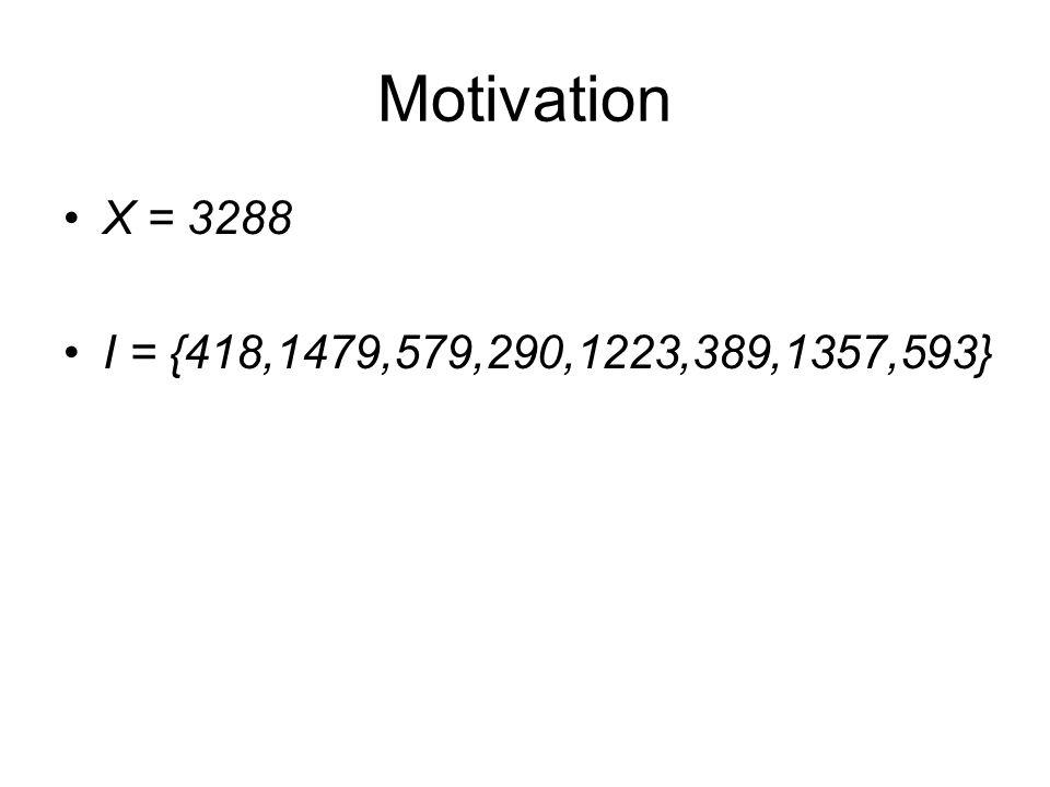 Motivation X = 3288 I = {418,1479,579,290,1223,389,1357,593}