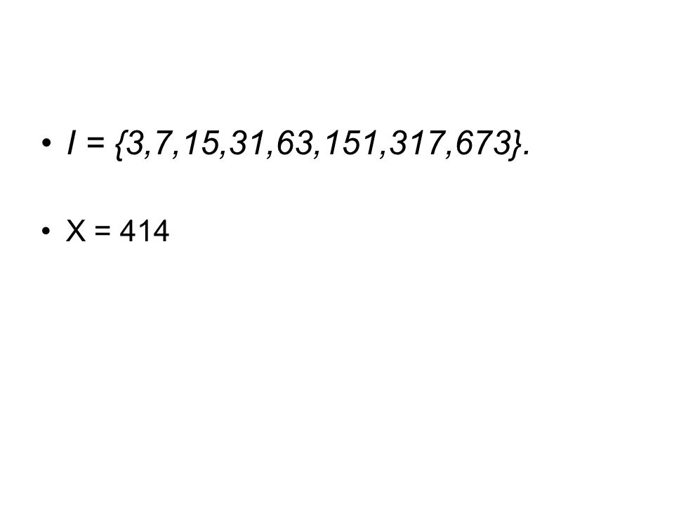 I = {3,7,15,31,63,151,317,673}. X = 414