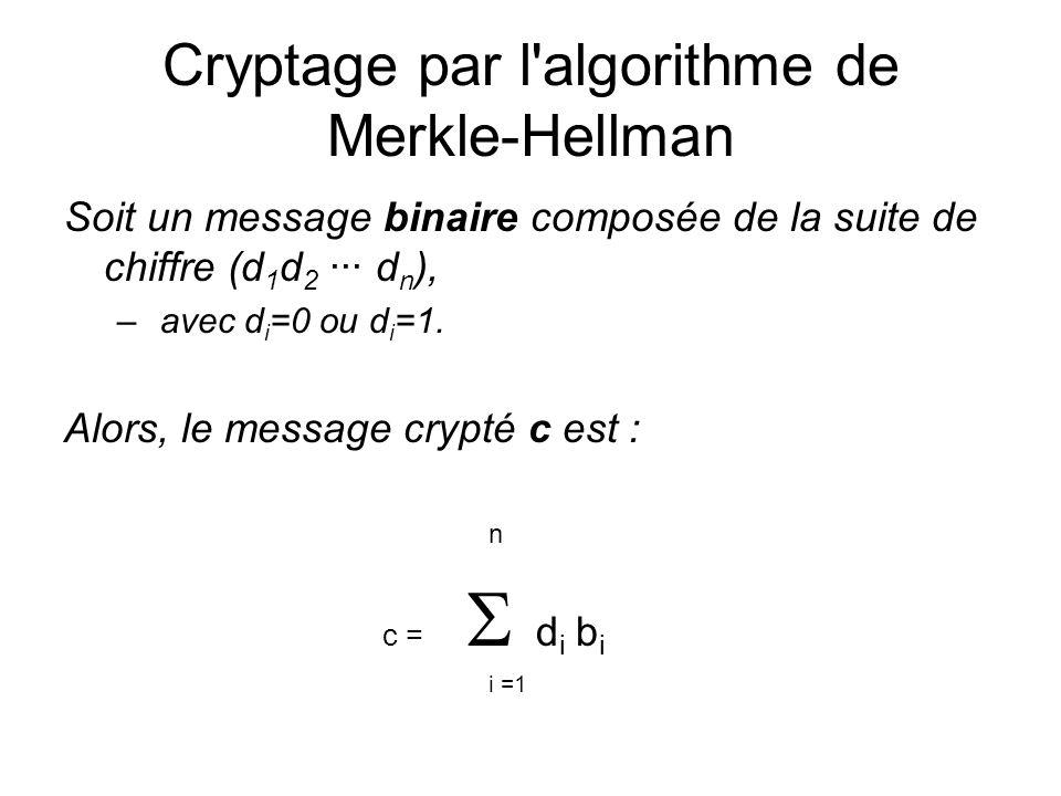 Cryptage par l'algorithme de Merkle-Hellman Soit un message binaire composée de la suite de chiffre (d 1 d 2 ··· d n ), – avec d i =0 ou d i =1. Alors
