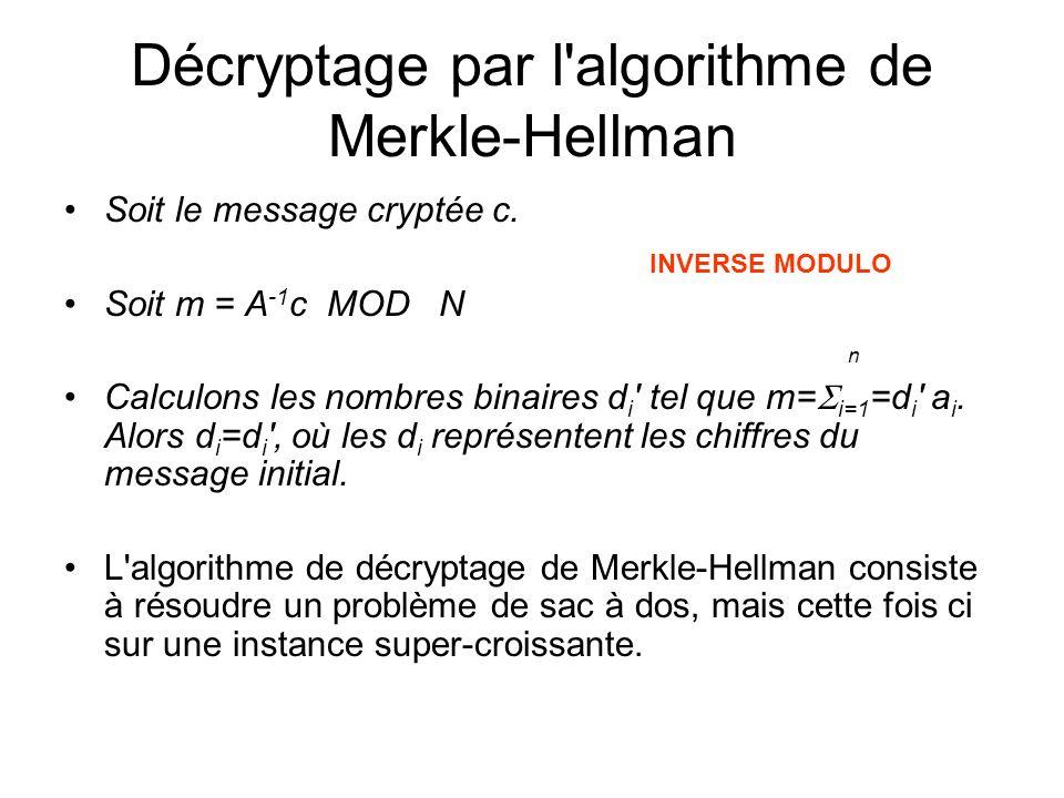 Décryptage par l'algorithme de Merkle-Hellman Soit le message cryptée c. Soit m = A -1 c MOD N n Calculons les nombres binaires d i ' tel que m= i=1 =
