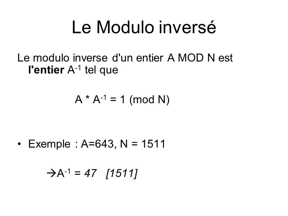 Le Modulo inversé Le modulo inverse d'un entier A MOD N est l'entier A -1 tel que A * A -1 = 1 (mod N) Exemple : A=643, N = 1511 A -1 = 47 [1511]