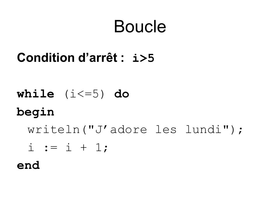 Boucle Condition darrêt : i>5 while (i<=5) do begin writeln( Jadore les lundi ); i := i + 1; end
