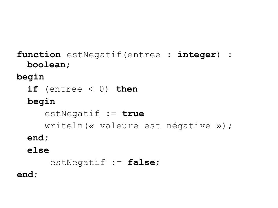 function estNegatif(entree : integer) : boolean; begin if (entree < 0) then begin estNegatif := true writeln(« valeure est négative »); end; else estNegatif := false; end;