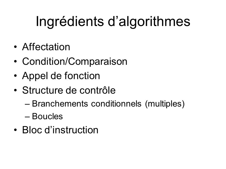 Ingrédients dalgorithmes Affectation Condition/Comparaison Appel de fonction Structure de contrôle –Branchements conditionnels (multiples) –Boucles Bloc dinstruction