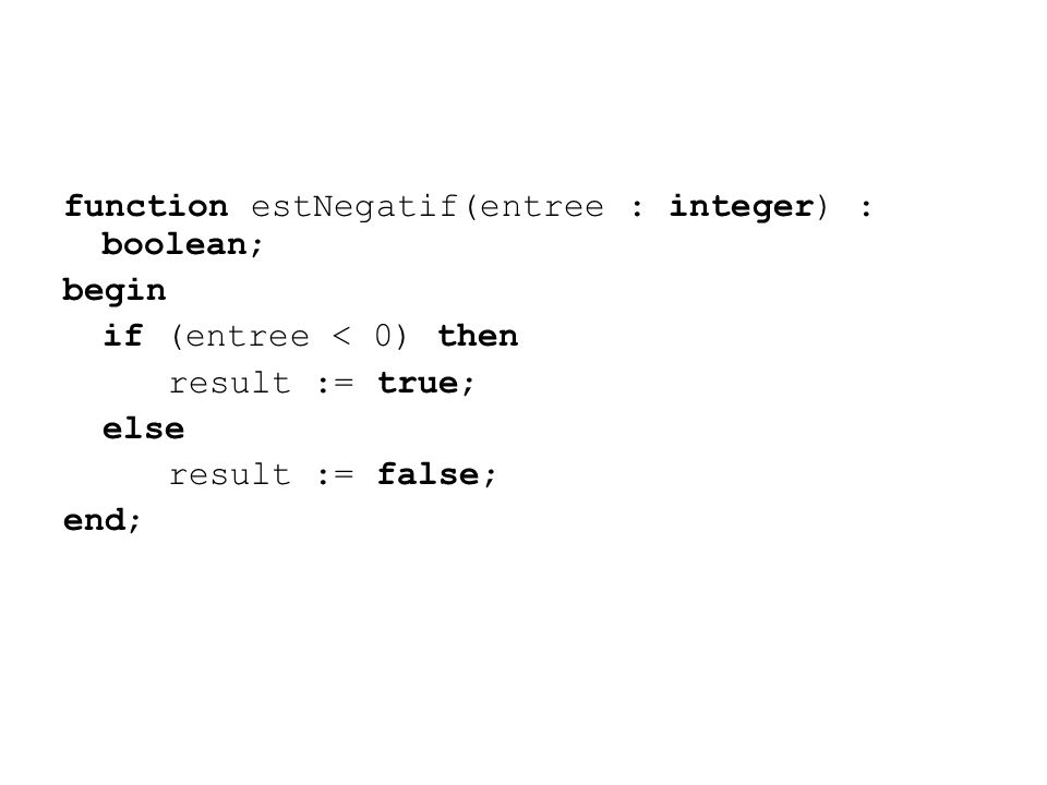 function estNegatif(entree : integer) : boolean; begin if (entree < 0) then result := true; else result := false; end;