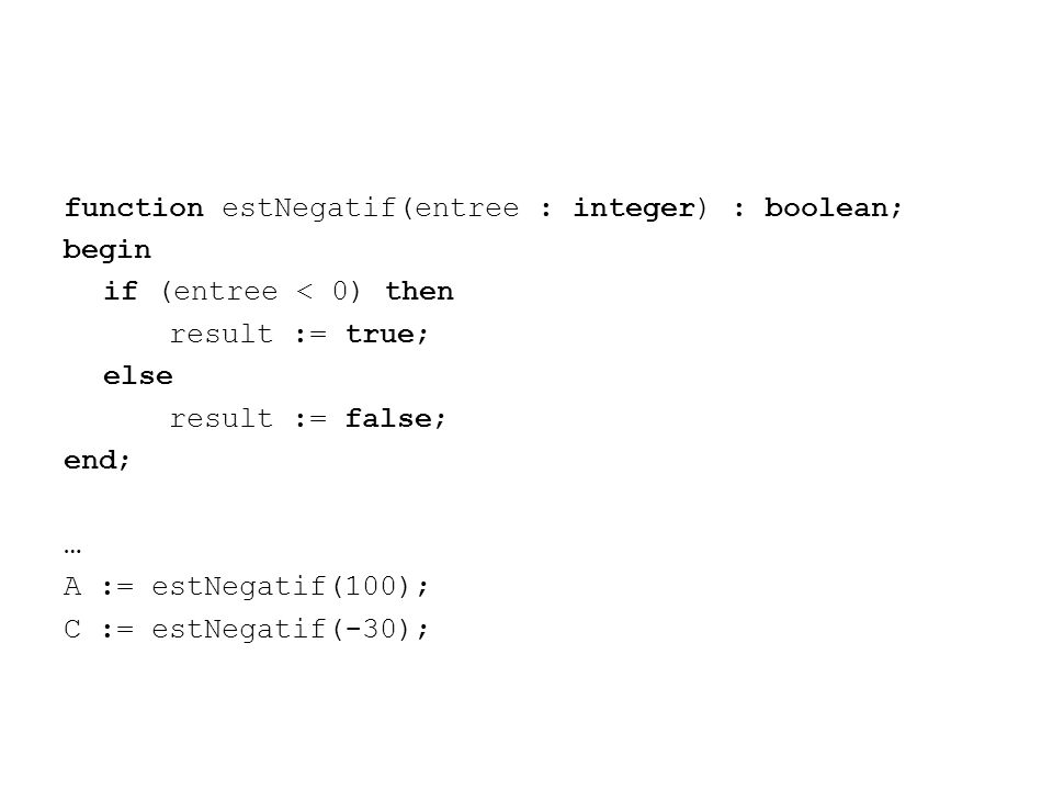 function estNegatif(entree : integer) : boolean; begin if (entree < 0) then result := true; else result := false; end; … A := estNegatif(100); C := estNegatif(-30);