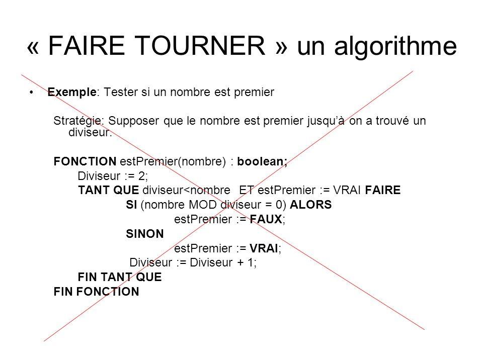 « FAIRE TOURNER » un algorithme Exemple: Tester si un nombre est premier Stratégie: Supposer que le nombre est premier jusquà on a trouvé un diviseur.