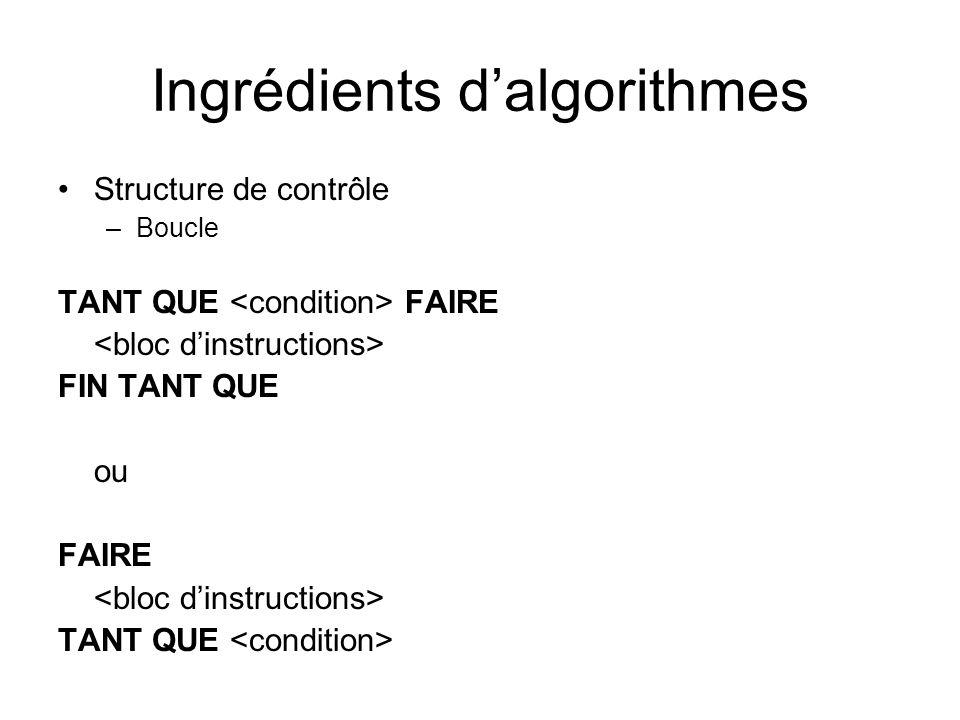 Ingrédients dalgorithmes Structure de contrôle –Boucle TANT QUE FAIRE FIN TANT QUE ou FAIRE TANT QUE