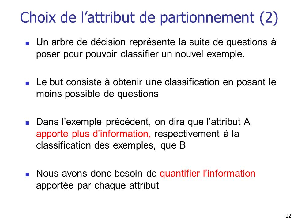 12 Choix de lattribut de partionnement (2) Un arbre de décision représente la suite de questions à poser pour pouvoir classifier un nouvel exemple. Le