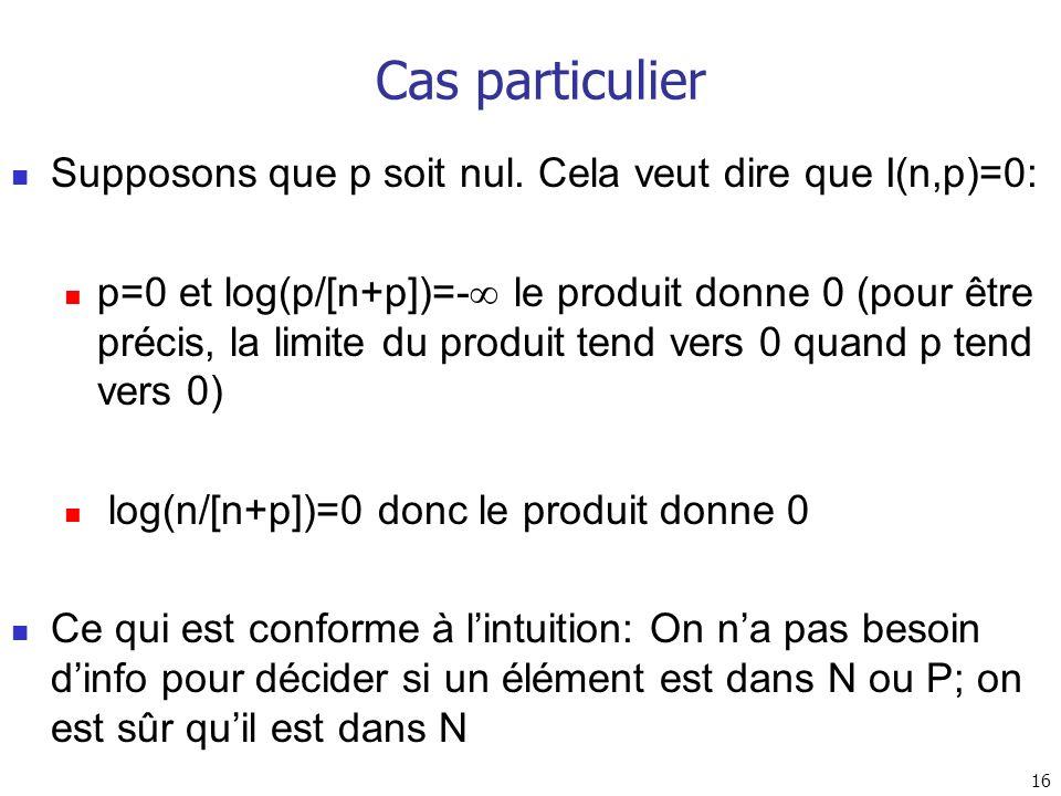 16 Cas particulier Supposons que p soit nul. Cela veut dire que I(n,p)=0: p=0 et log(p/[n+p])=- le produit donne 0 (pour être précis, la limite du pro