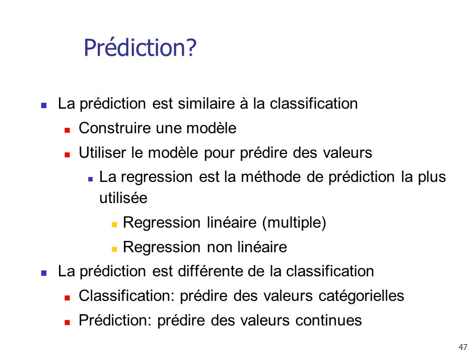 47 Prédiction? La prédiction est similaire à la classification Construire une modèle Utiliser le modèle pour prédire des valeurs La regression est la