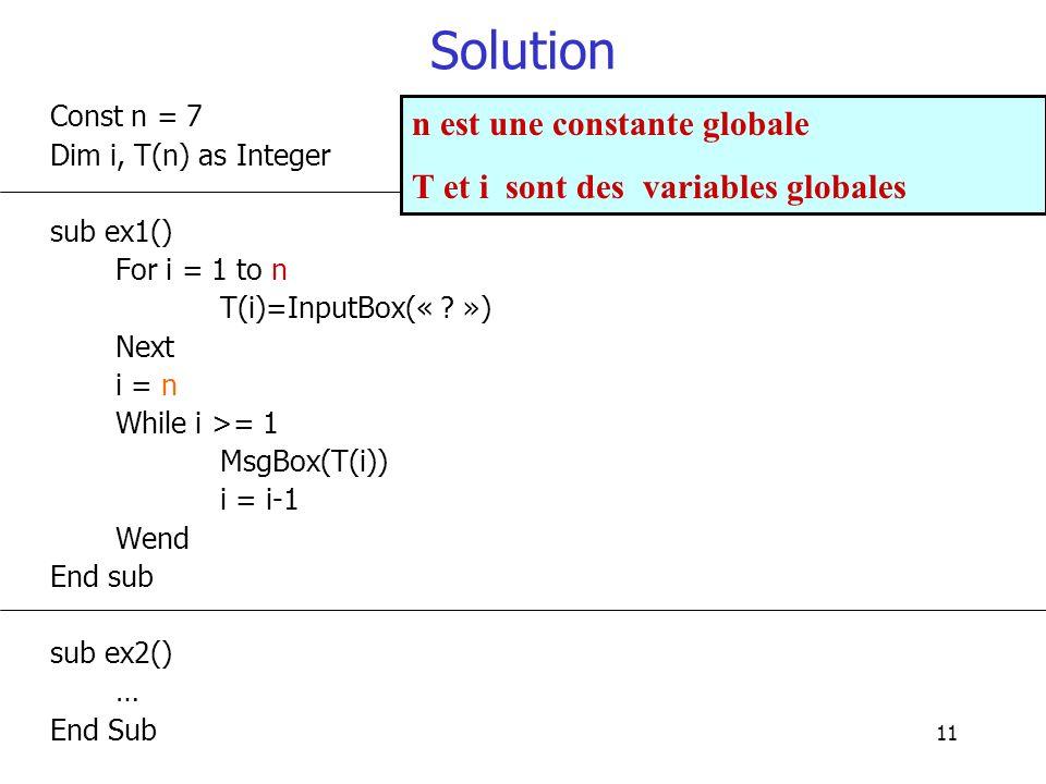 11 Solution Const n = 7 Dim i, T(n) as Integer sub ex1() For i = 1 to n T(i)=InputBox(« ? ») Next i = n While i >= 1 MsgBox(T(i)) i = i-1 Wend End sub