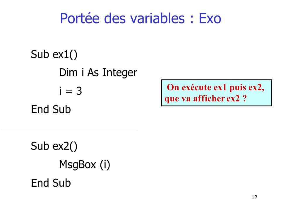 12 Portée des variables : Exo Sub ex1() Dim i As Integer i = 3 End Sub Sub ex2() MsgBox (i) End Sub On exécute ex1 puis ex2, que va afficher ex2 ?