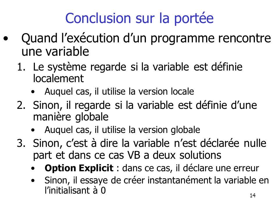 14 Conclusion sur la portée Quand lexécution dun programme rencontre une variable 1.Le système regarde si la variable est définie localement Auquel ca