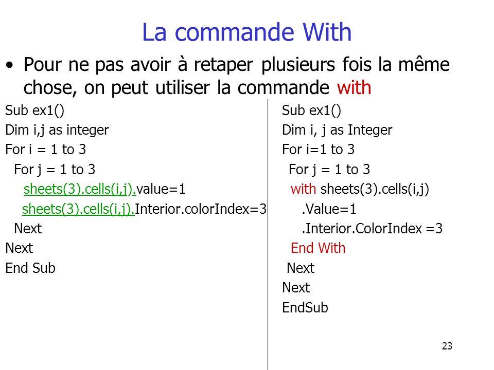 23 La commande With Pour ne pas avoir à retaper plusieurs fois la même chose, on peut utiliser la commande with Sub ex1() Dim i,j as integer Dim i, j