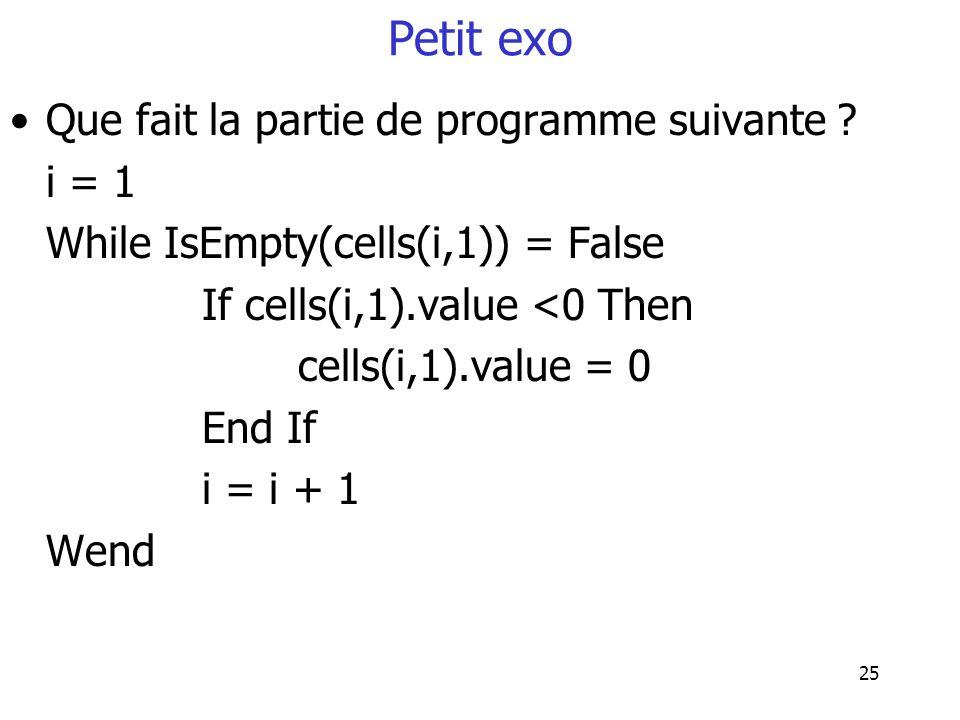 25 Petit exo Que fait la partie de programme suivante ? i = 1 While IsEmpty(cells(i,1)) = False If cells(i,1).value <0 Then cells(i,1).value = 0 End I