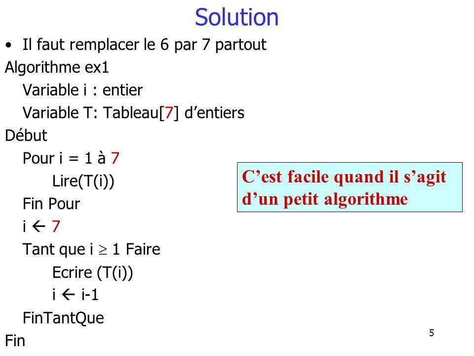 5 Solution Il faut remplacer le 6 par 7 partout Algorithme ex1 Variable i : entier Variable T: Tableau[7] dentiers Début Pour i = 1 à 7 Lire(T(i)) Fin
