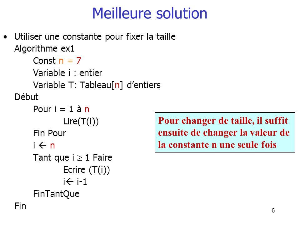 6 Meilleure solution Utiliser une constante pour fixer la taille Algorithme ex1 Const n = 7 Variable i : entier Variable T: Tableau[n] dentiers Début