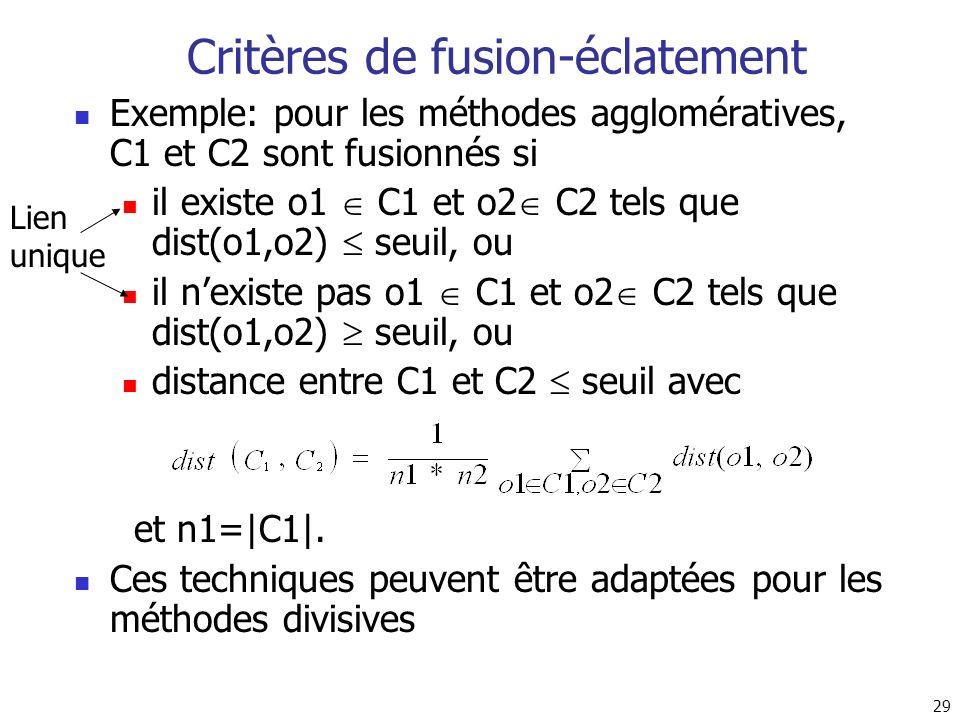 29 Critères de fusion-éclatement Exemple: pour les méthodes agglomératives, C1 et C2 sont fusionnés si il existe o1 C1 et o2 C2 tels que dist(o1,o2) s