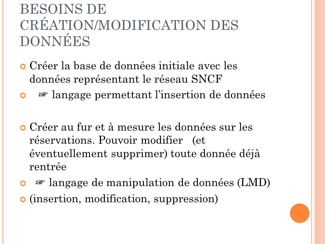 BESOINS DE CRÉATION/MODIFICATION DES DONNÉES Créer la base de données initiale avec les données représentant le réseau SNCF langage permettant linsertion de données Créer au fur et à mesure les données sur les réservations.