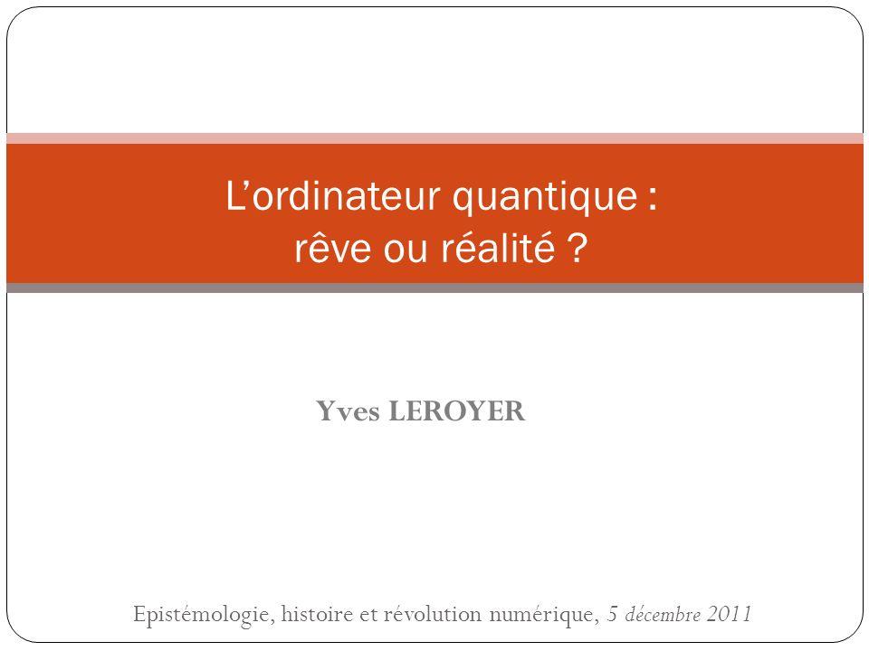 Epistémologie, histoire et révolution numérique, 5 décembre 2011 Lordinateur quantique : rêve ou réalité ? Yves LEROYER