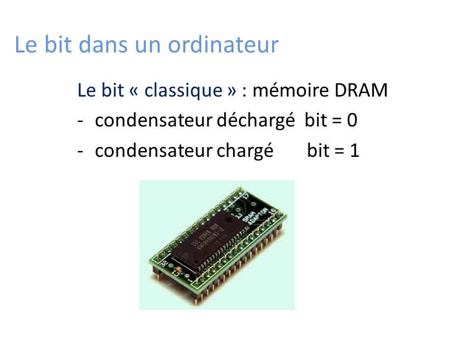 Le bit dans un ordinateur Le bit « classique » : mémoire DRAM -condensateur déchargé bit = 0 -condensateur chargé bit = 1
