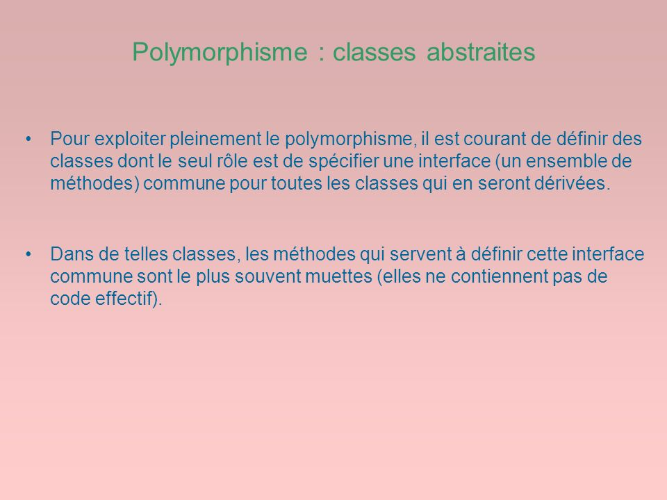 Polymorphisme : classes abstraites Pour exploiter pleinement le polymorphisme, il est courant de définir des classes dont le seul rôle est de spécifie