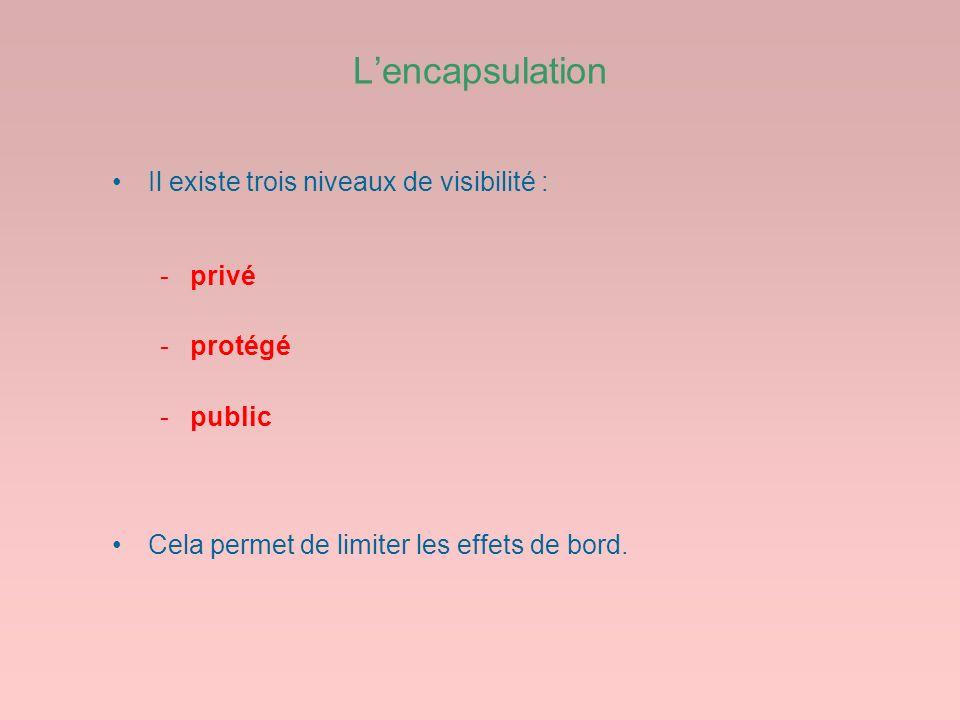 Lencapsulation Il existe trois niveaux de visibilité : -privé -protégé -public Cela permet de limiter les effets de bord.