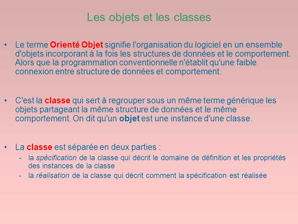 Les objets et les classes Le terme Orienté Objet signifie l'organisation du logiciel en un ensemble d'objets incorporant à la fois les structures de d