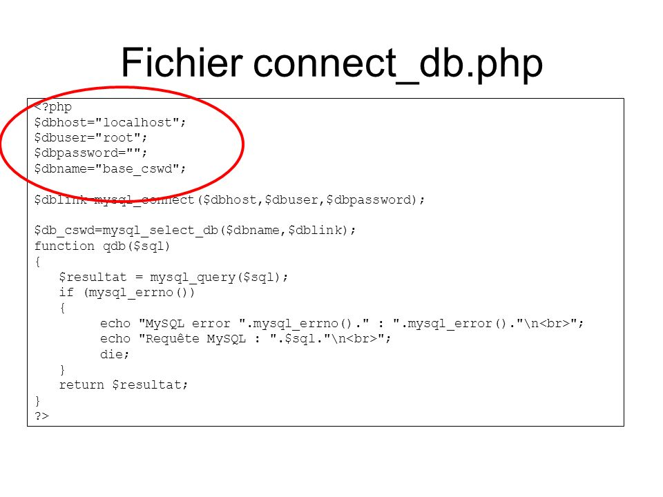 Fichier connect_db.php < php $dbhost= localhost ; $dbuser= root ; $dbpassword= ; $dbname= base_cswd ; $dblink=mysql_connect($dbhost,$dbuser,$dbpassword); $db_cswd=mysql_select_db($dbname,$dblink); function qdb($sql) { $resultat = mysql_query($sql); if (mysql_errno()) { echo MySQL error .mysql_errno(). : .mysql_error(). \n ; echo Requête MySQL : .$sql. \n ; die; } return $resultat; } >