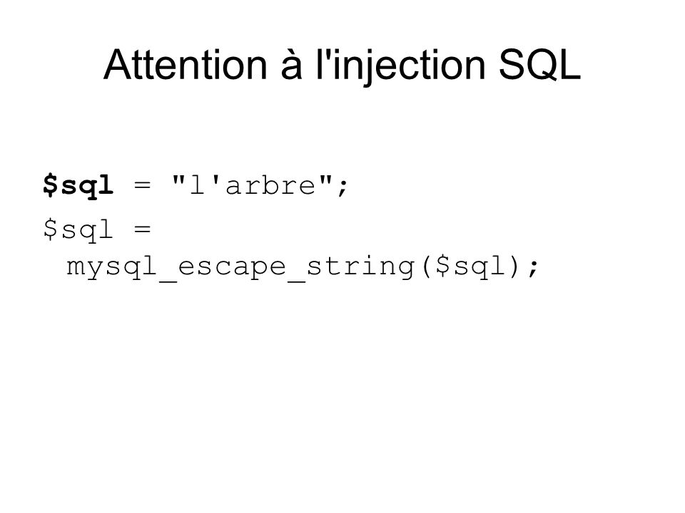 Attention à l injection SQL $sql = l arbre ; $sql = mysql_escape_string($sql);