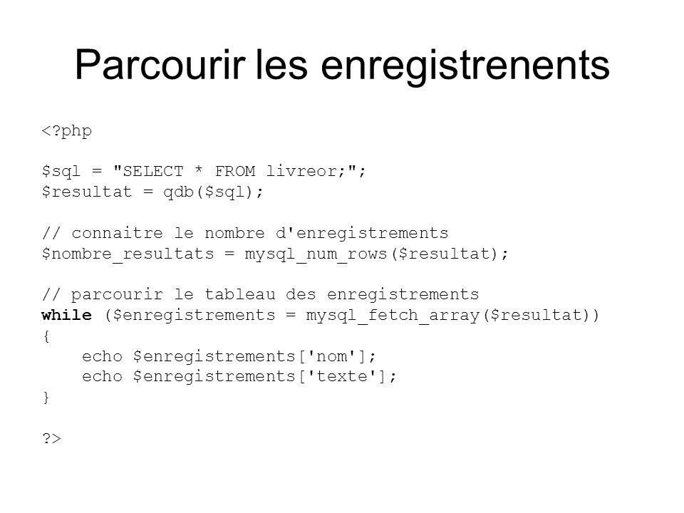 Parcourir les enregistrenents < php $sql = SELECT * FROM livreor; ; $resultat = qdb($sql); // connaitre le nombre d enregistrements $nombre_resultats = mysql_num_rows($resultat); // parcourir le tableau des enregistrements while ($enregistrements = mysql_fetch_array($resultat)) { echo $enregistrements[ nom ]; echo $enregistrements[ texte ]; } >