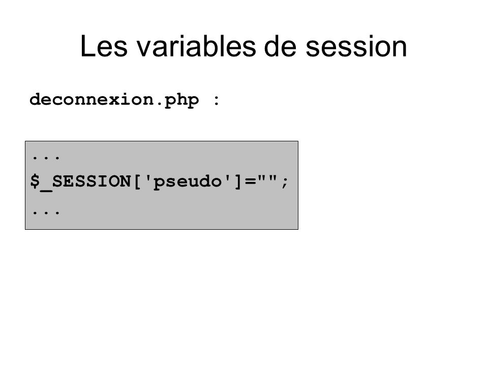 Les variables de session deconnexion.php :... $_SESSION[ pseudo ]= ;...