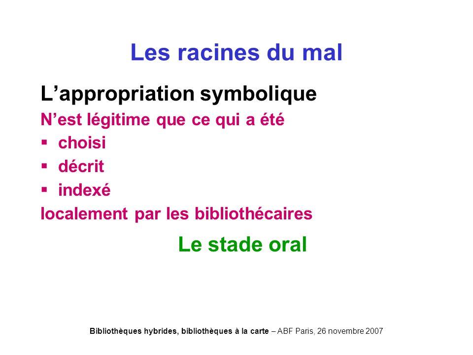 Bibliothèques hybrides, bibliothèques à la carte – ABF Paris, 26 novembre 2007 Lappropriation symbolique Nest légitime que ce qui a été choisi décrit indexé localement par les bibliothécaires Les racines du mal Le stade oral