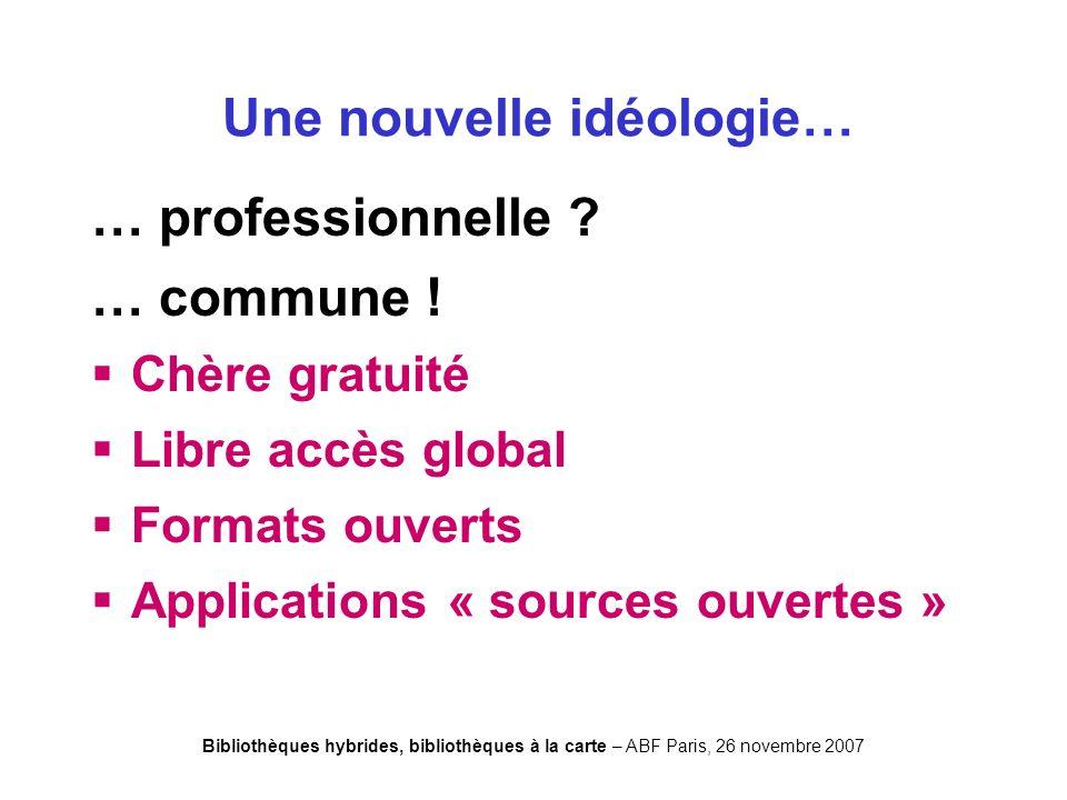Bibliothèques hybrides, bibliothèques à la carte – ABF Paris, 26 novembre 2007 Une nouvelle idéologie… … professionnelle .