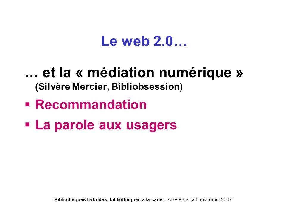 Bibliothèques hybrides, bibliothèques à la carte – ABF Paris, 26 novembre 2007 … et la « médiation numérique » (Silvère Mercier, Bibliobsession) Recommandation La parole aux usagers Le web 2.0…