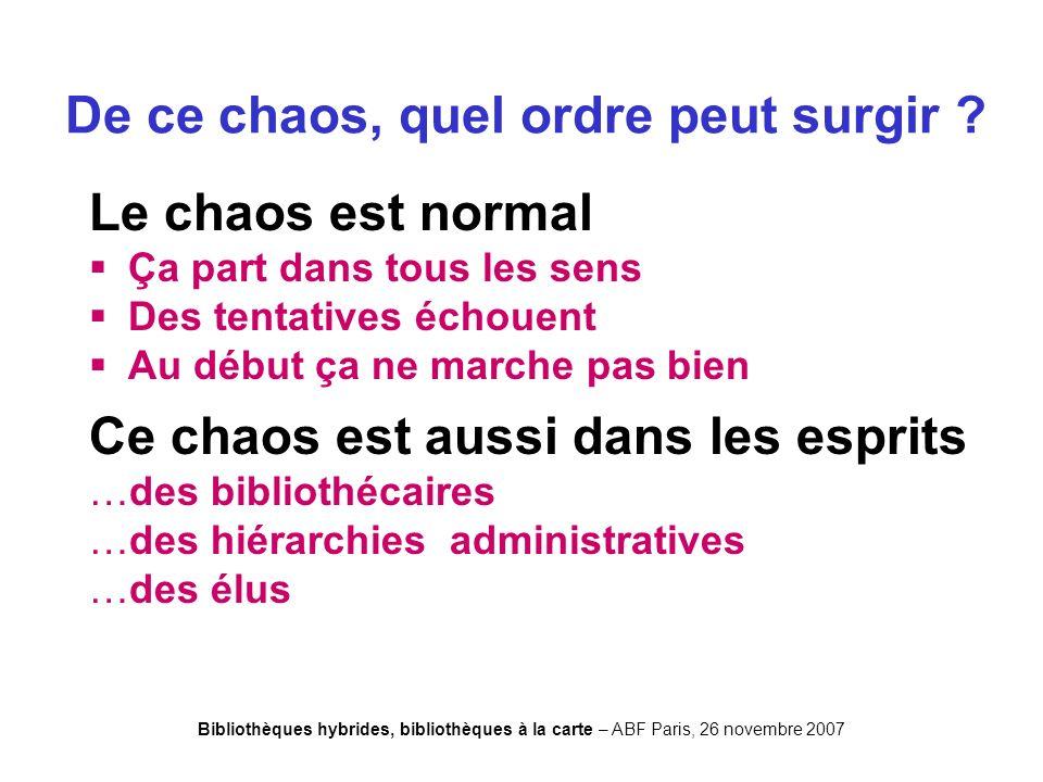 Bibliothèques hybrides, bibliothèques à la carte – ABF Paris, 26 novembre 2007 De ce chaos, quel ordre peut surgir .