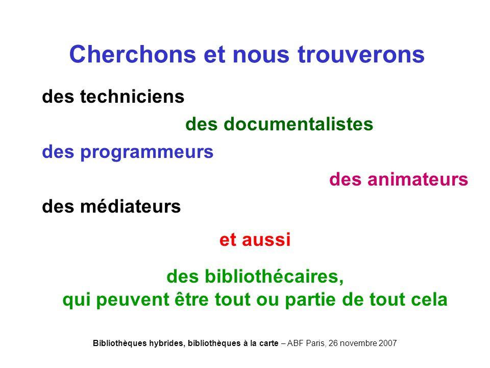 Bibliothèques hybrides, bibliothèques à la carte – ABF Paris, 26 novembre 2007 Cherchons et nous trouverons des techniciens des documentalistes des programmeurs des animateurs des médiateurs et aussi des bibliothécaires, qui peuvent être tout ou partie de tout cela