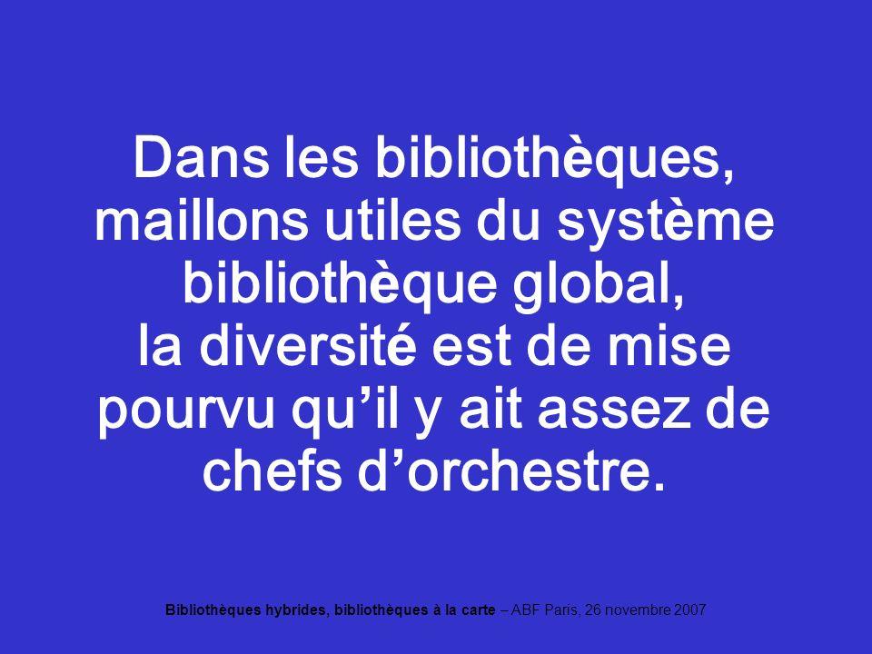 Bibliothèques hybrides, bibliothèques à la carte – ABF Paris, 26 novembre 2007 Dans les biblioth è ques, maillons utiles du syst è me biblioth è que global, la diversit é est de mise pourvu qu il y ait assez de chefs d orchestre.